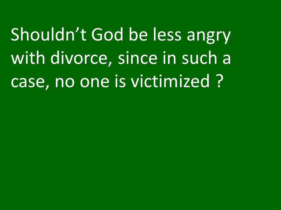Shouldn't God be less angry with divorce, since in such a case, no one is victimized