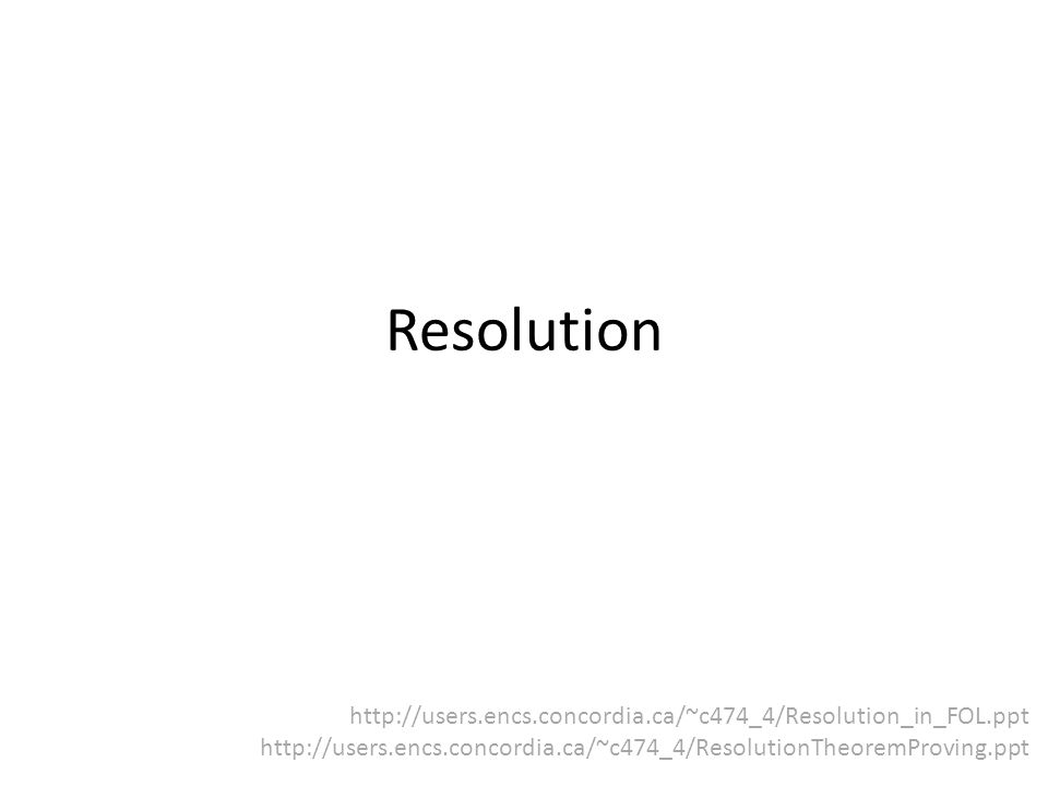 Resolution http://users.encs.concordia.ca/~c474_4/Resolution_in_FOL.ppt.