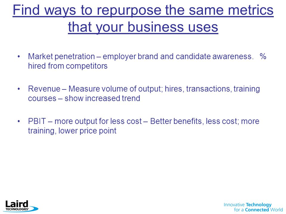 Find ways to repurpose the same metrics that your business uses
