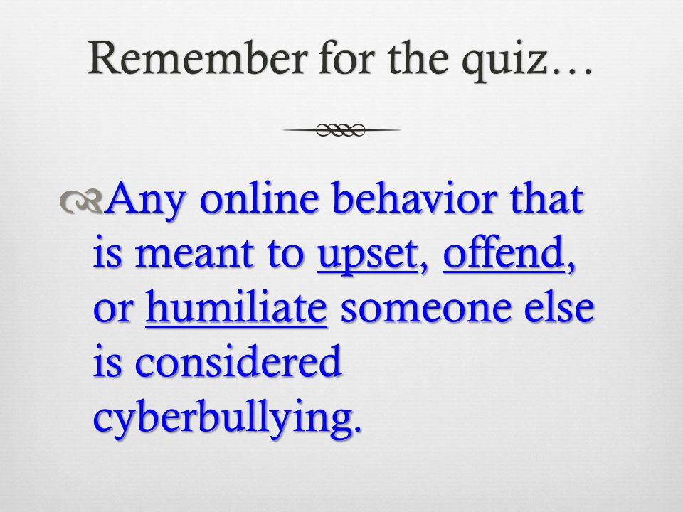 Remember for the quiz… Any online behavior that is meant to upset, offend, or humiliate someone else is considered cyberbullying.