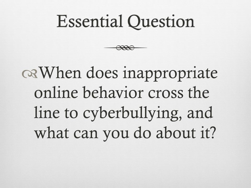Essential Question When does inappropriate online behavior cross the line to cyberbullying, and what can you do about it