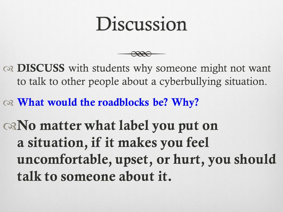 Discussion DISCUSS with students why someone might not want to talk to other people about a cyberbullying situation.