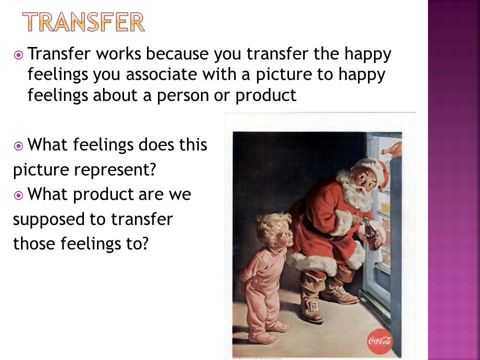 Transfer Transfer works because you transfer the happy feelings you associate with a picture to happy feelings about a person or product.
