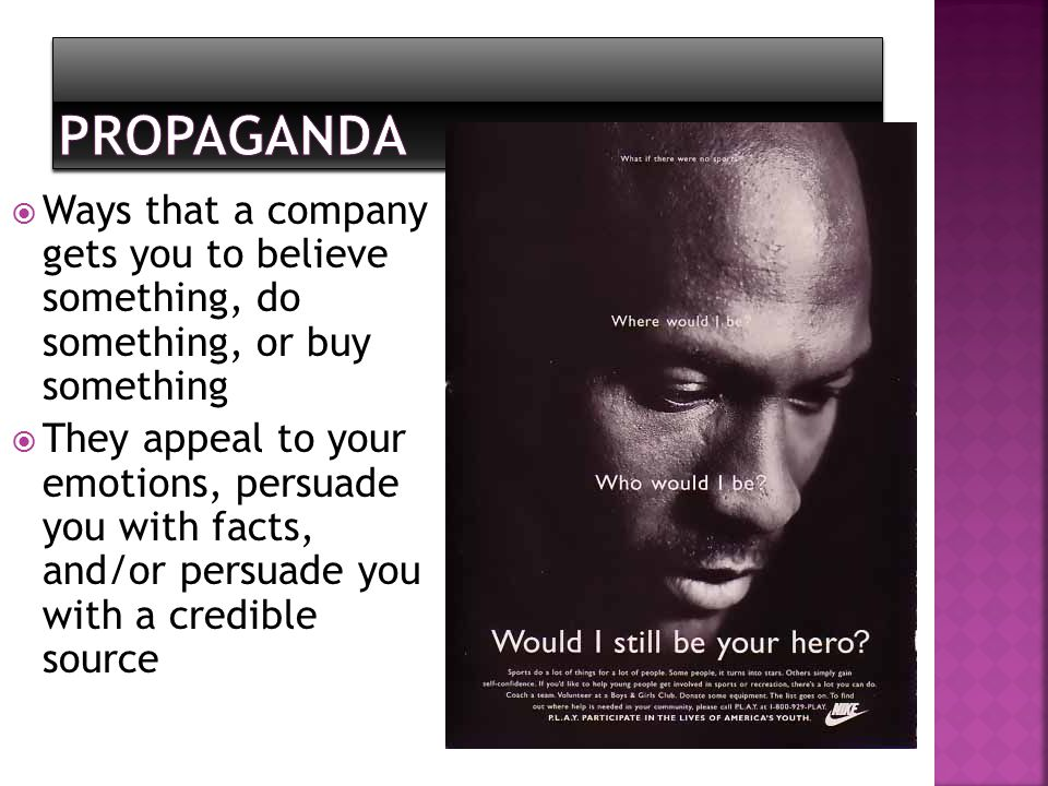 Propaganda Ways that a company gets you to believe something, do something, or buy something.
