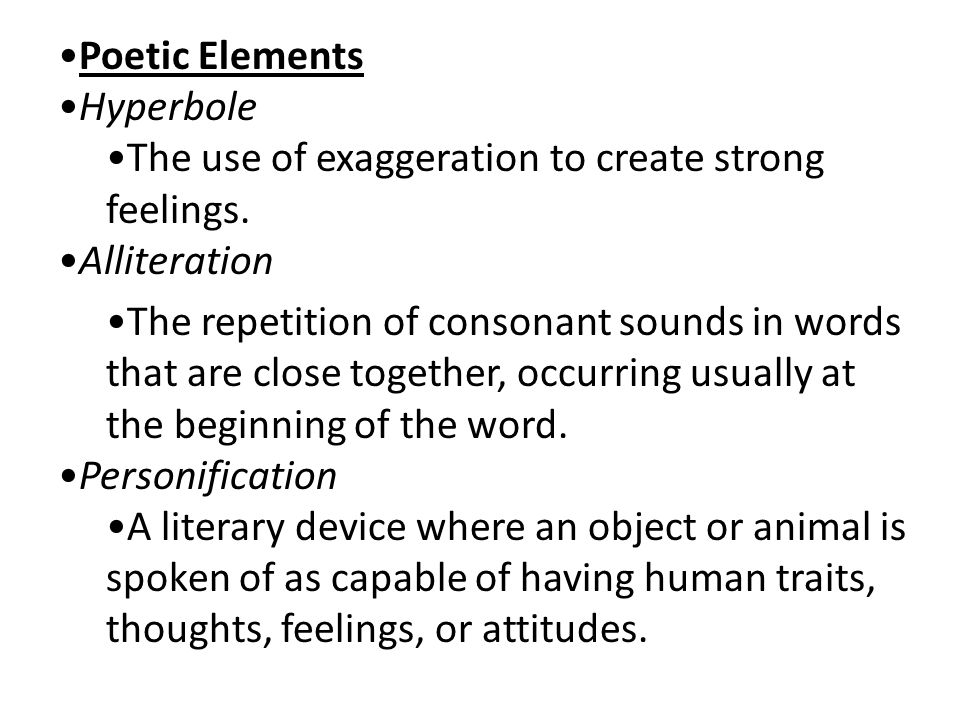 Poetic Elements Hyperbole. The use of exaggeration to create strong feelings. Alliteration.