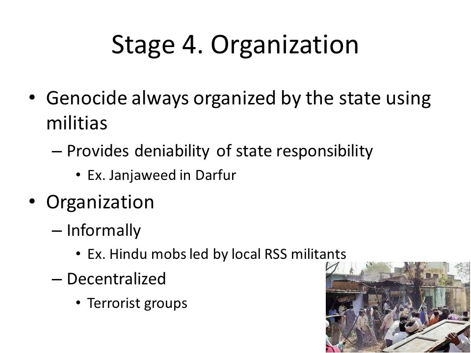 Stage 4. Organization Genocide always organized by the state using militias. Provides deniability of state responsibility.