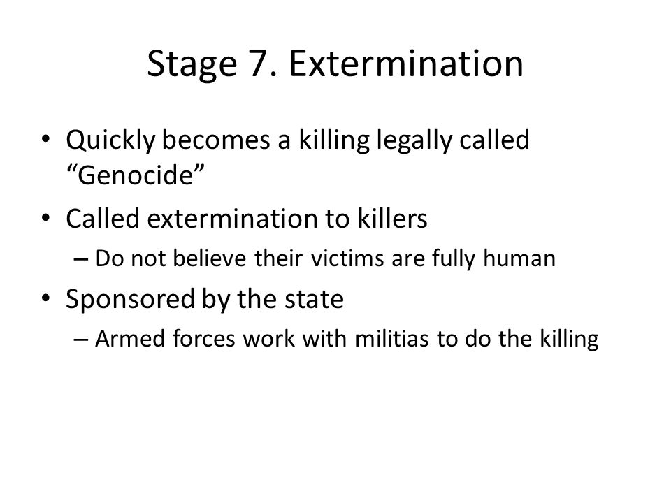 Stage 7. Extermination Quickly becomes a killing legally called Genocide Called extermination to killers.