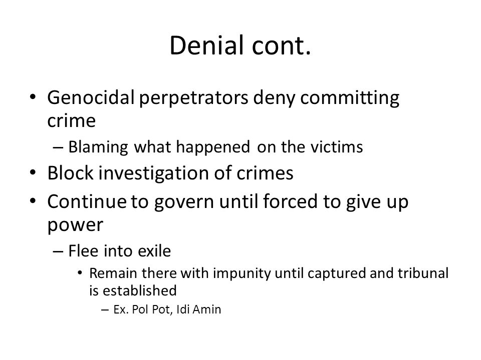 Denial cont. Genocidal perpetrators deny committing crime