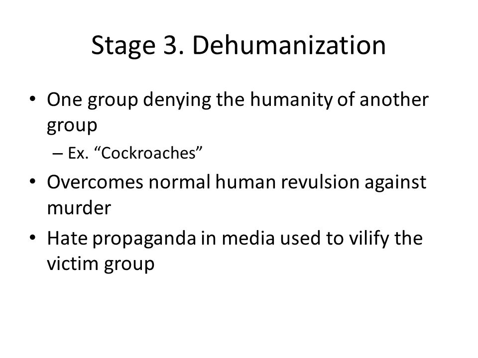 Stage 3. Dehumanization One group denying the humanity of another group. Ex. Cockroaches Overcomes normal human revulsion against murder.