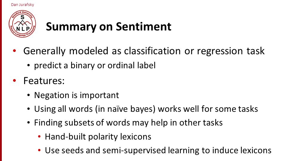 Summary on Sentiment Generally modeled as classification or regression task. predict a binary or ordinal label.