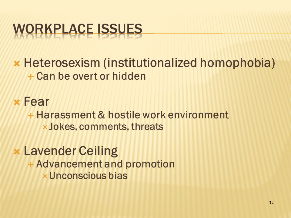 Workplace Issues Heterosexism (institutionalized homophobia) Fear