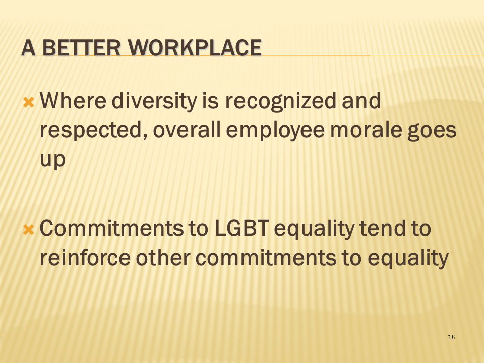 A Better Workplace Where diversity is recognized and respected, overall employee morale goes up.
