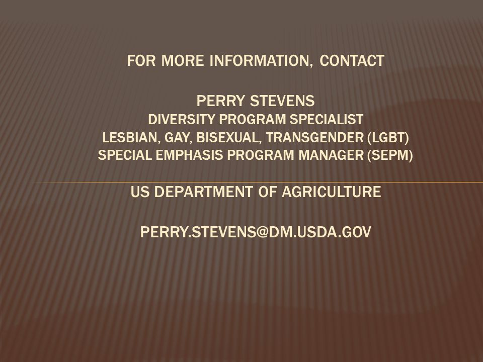 For more information, contact Perry Stevens Diversity Program Specialist Lesbian, Gay, Bisexual, Transgender (LGBT) Special Emphasis Program Manager (SEPM) US Department of Agriculture Perry.stevens@dm.usda.gov