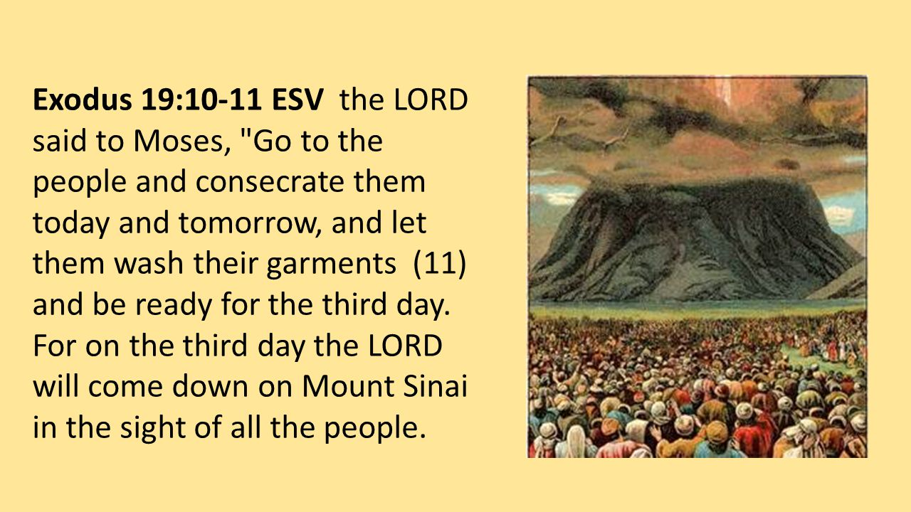 Exodus 19:10-11 ESV the LORD said to Moses, Go to the people and consecrate them today and tomorrow, and let them wash their garments (11) and be ready for the third day.