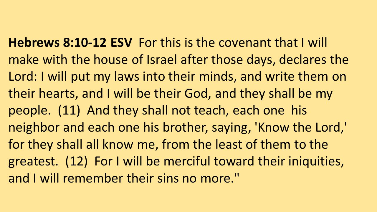 Hebrews 8:10-12 ESV For this is the covenant that I will make with the house of Israel after those days, declares the Lord: I will put my laws into their minds, and write them on their hearts, and I will be their God, and they shall be my people.