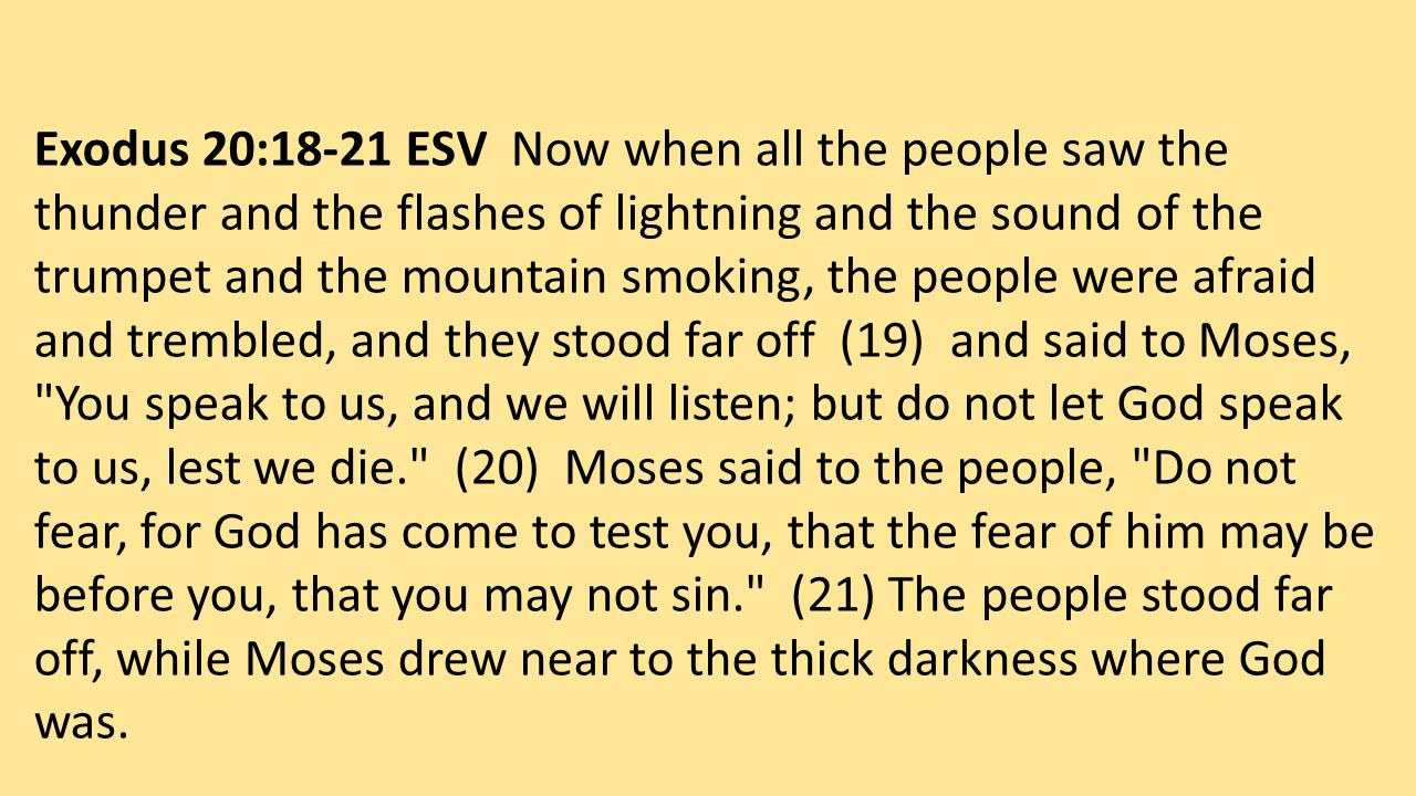 Exodus 20:18-21 ESV Now when all the people saw the thunder and the flashes of lightning and the sound of the trumpet and the mountain smoking, the people were afraid and trembled, and they stood far off (19) and said to Moses, You speak to us, and we will listen; but do not let God speak to us, lest we die. (20) Moses said to the people, Do not fear, for God has come to test you, that the fear of him may be before you, that you may not sin. (21) The people stood far off, while Moses drew near to the thick darkness where God was.