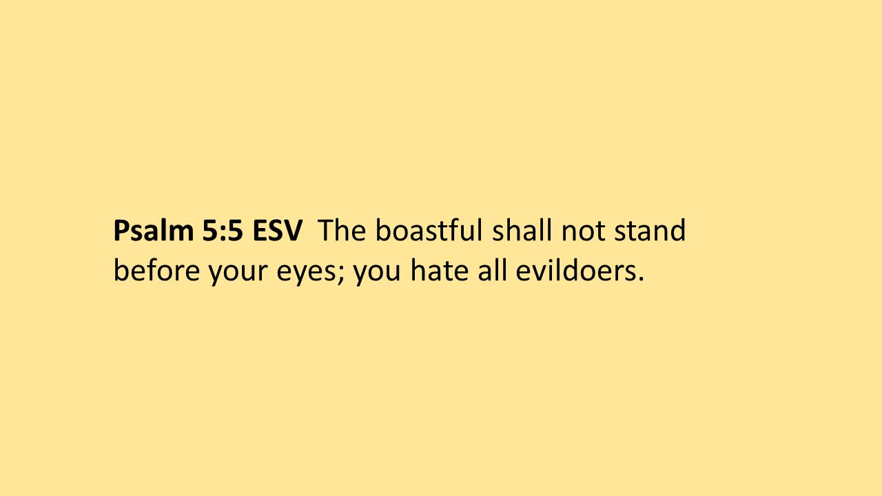 Psalm 5:5 ESV The boastful shall not stand before your eyes; you hate all evildoers.