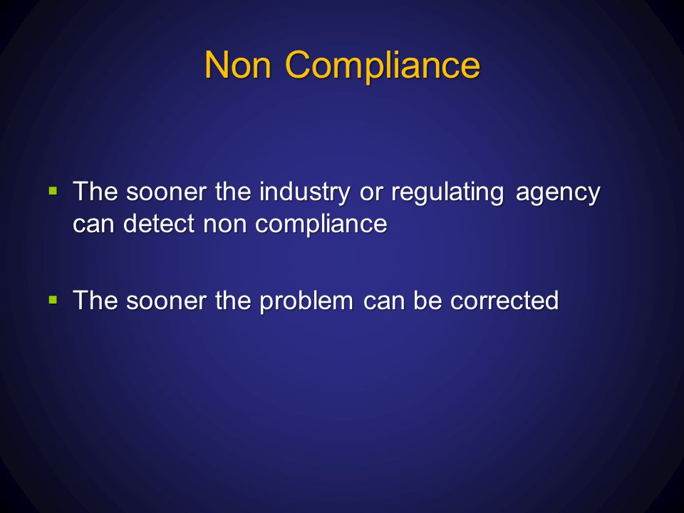 Non Compliance The sooner the industry or regulating agency can detect non compliance.