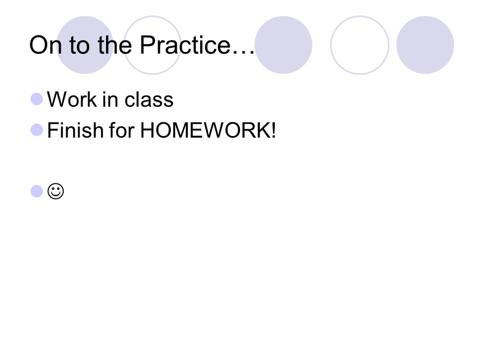 On to the Practice… Work in class Finish for HOMEWORK! 