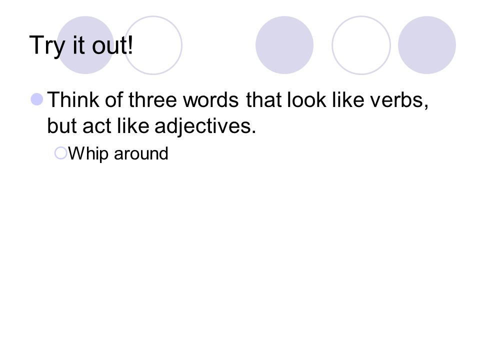 Try it out! Think of three words that look like verbs, but act like adjectives. Whip around