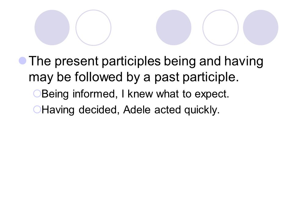 The present participles being and having may be followed by a past participle.