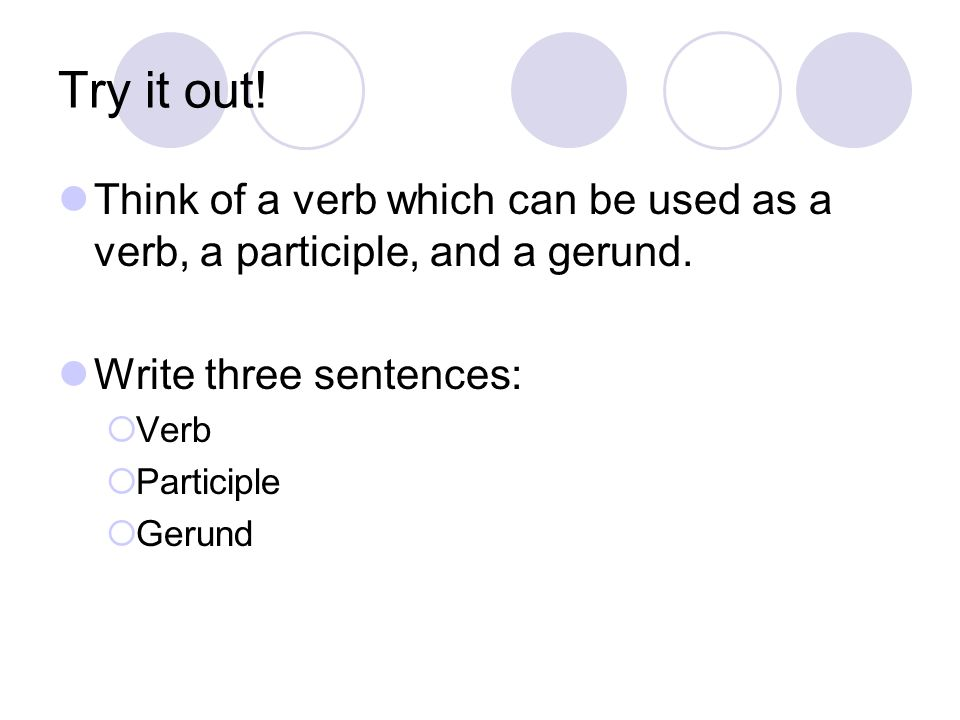 Try it out! Think of a verb which can be used as a verb, a participle, and a gerund. Write three sentences: