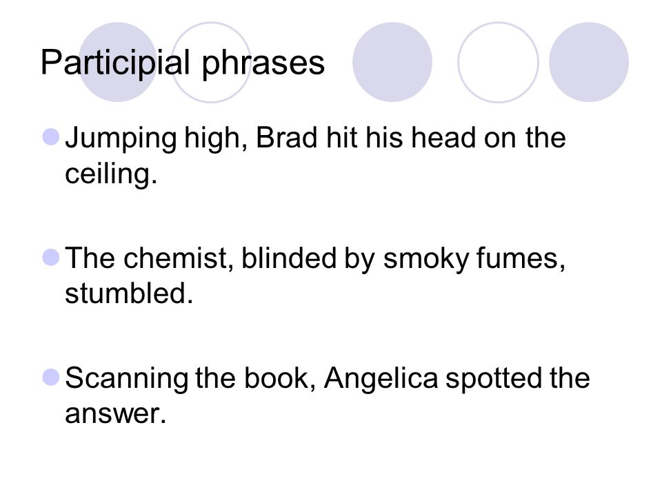Participial phrases Jumping high, Brad hit his head on the ceiling.