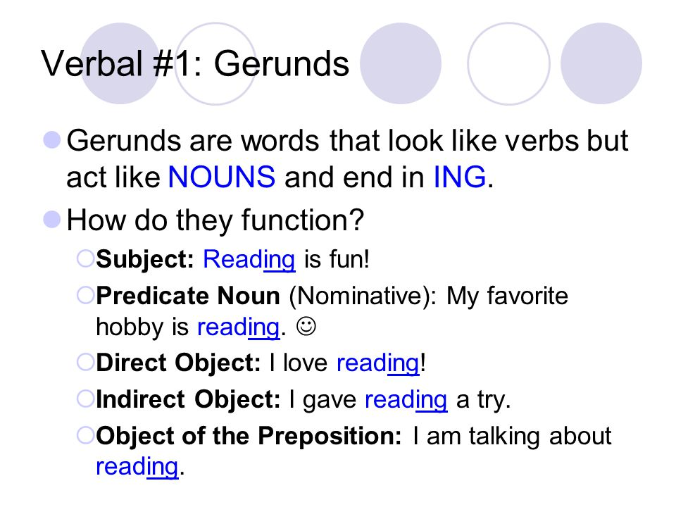 Verbal #1: Gerunds Gerunds are words that look like verbs but act like NOUNS and end in ING. How do they function