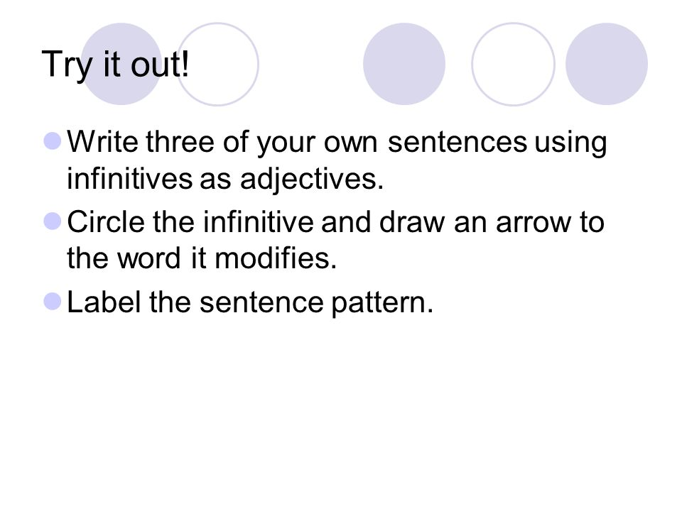 Try it out! Write three of your own sentences using infinitives as adjectives. Circle the infinitive and draw an arrow to the word it modifies.