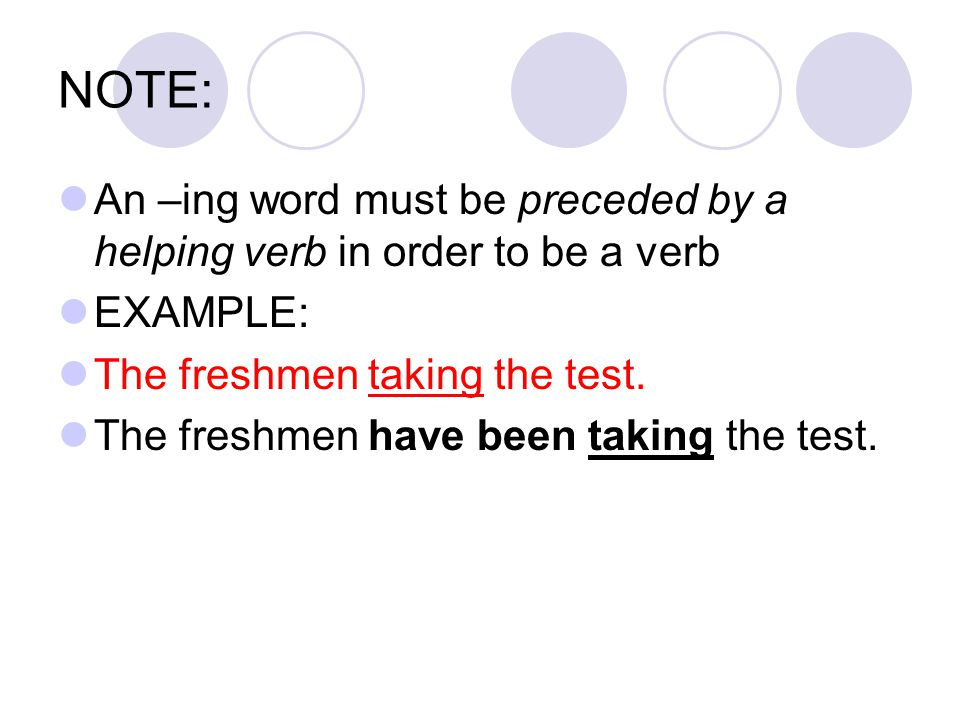 NOTE: An –ing word must be preceded by a helping verb in order to be a verb. EXAMPLE: The freshmen taking the test.