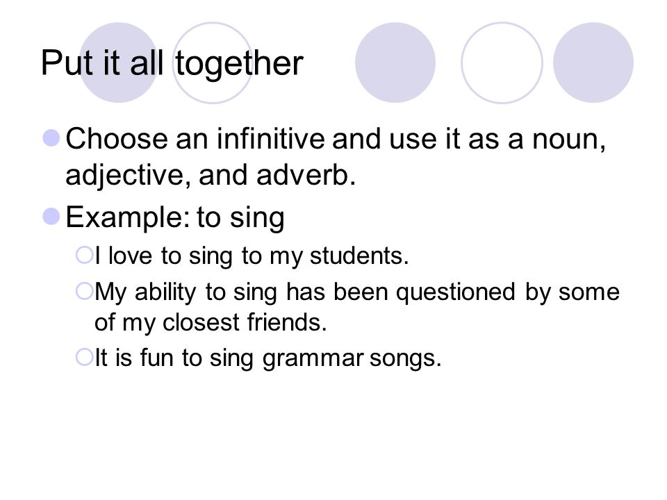 Put it all together Choose an infinitive and use it as a noun, adjective, and adverb. Example: to sing.