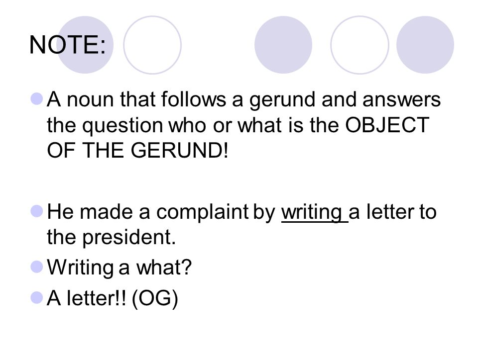 NOTE: A noun that follows a gerund and answers the question who or what is the OBJECT OF THE GERUND!