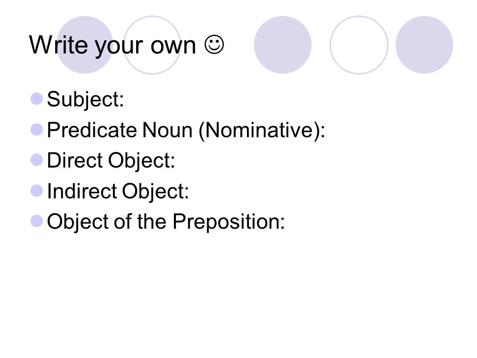 Write your own  Subject: Predicate Noun (Nominative): Direct Object: