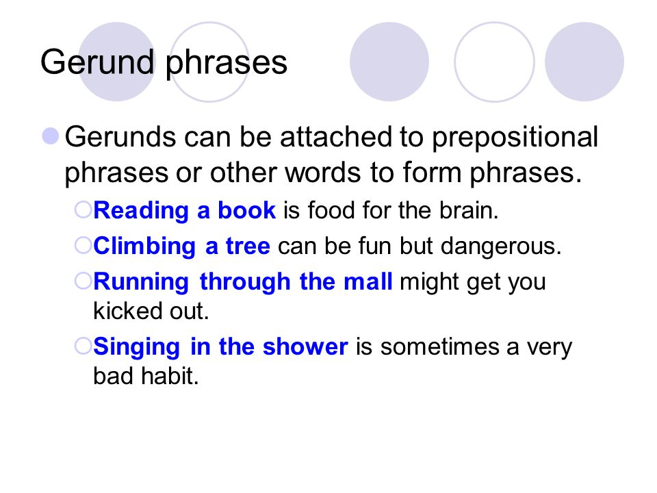 Gerund phrases Gerunds can be attached to prepositional phrases or other words to form phrases. Reading a book is food for the brain.