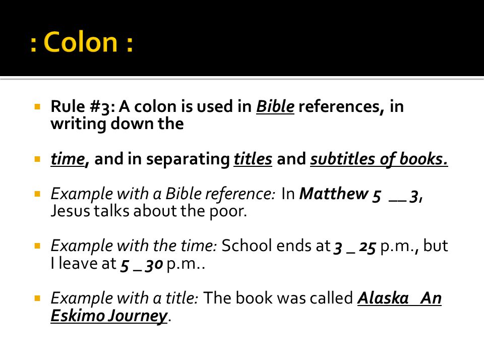 : Colon : Rule #3: A colon is used in Bible references, in writing down the. time, and in separating titles and subtitles of books.