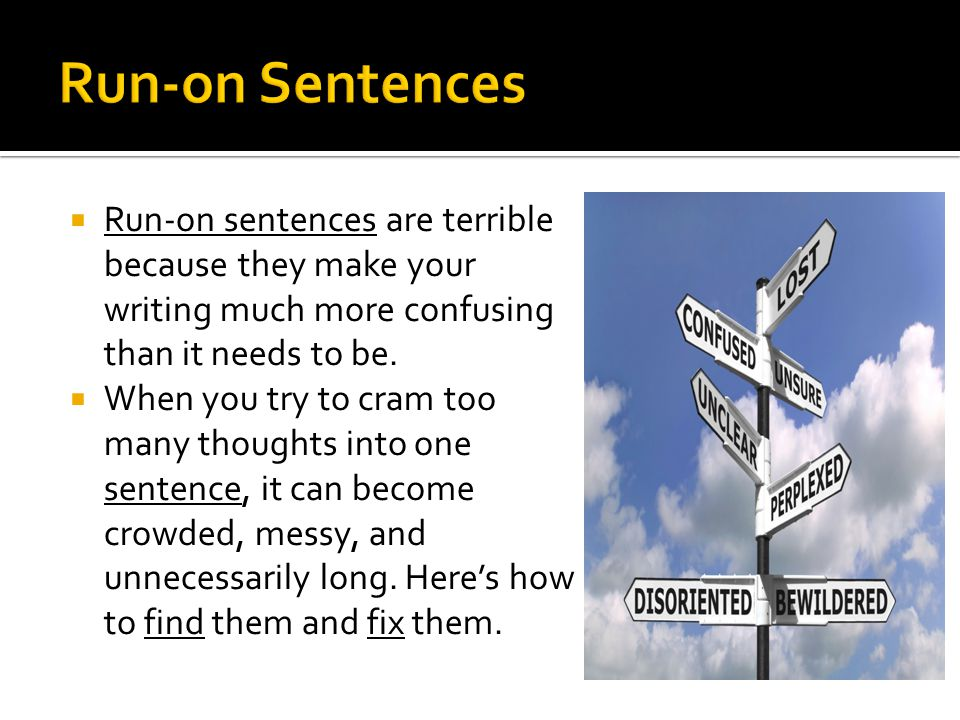 Run-on Sentences Run-on sentences are terrible because they make your writing much more confusing than it needs to be.
