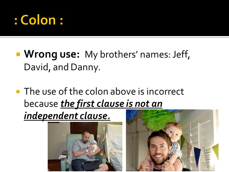: Colon : Wrong use: My brothers' names: Jeff, David, and Danny.