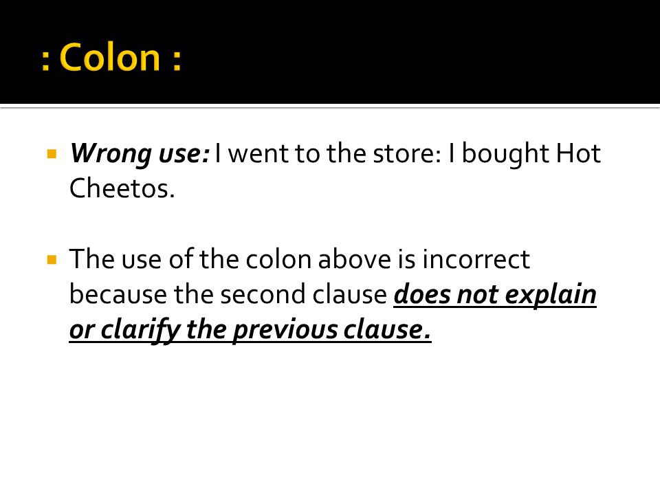 : Colon : Wrong use: I went to the store: I bought Hot Cheetos.