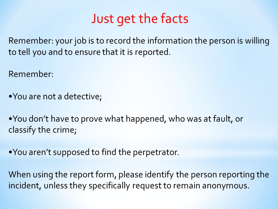 Just get the facts Remember: your job is to record the information the person is willing to tell you and to ensure that it is reported.
