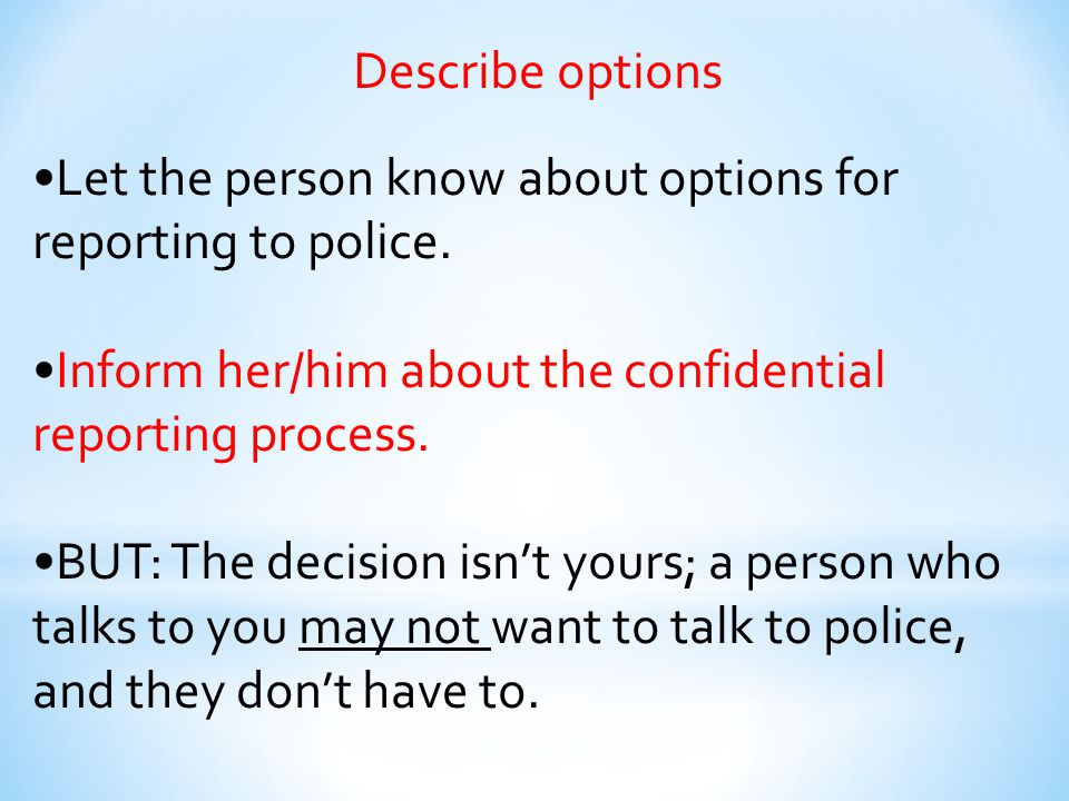 Describe options •Let the person know about options for reporting to police. •Inform her/him about the confidential reporting process.