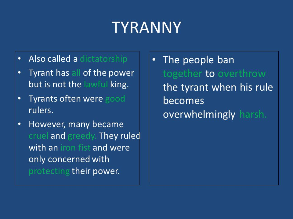 TYRANNY Also called a dictatorship. Tyrant has all of the power but is not the lawful king. Tyrants often were good rulers.