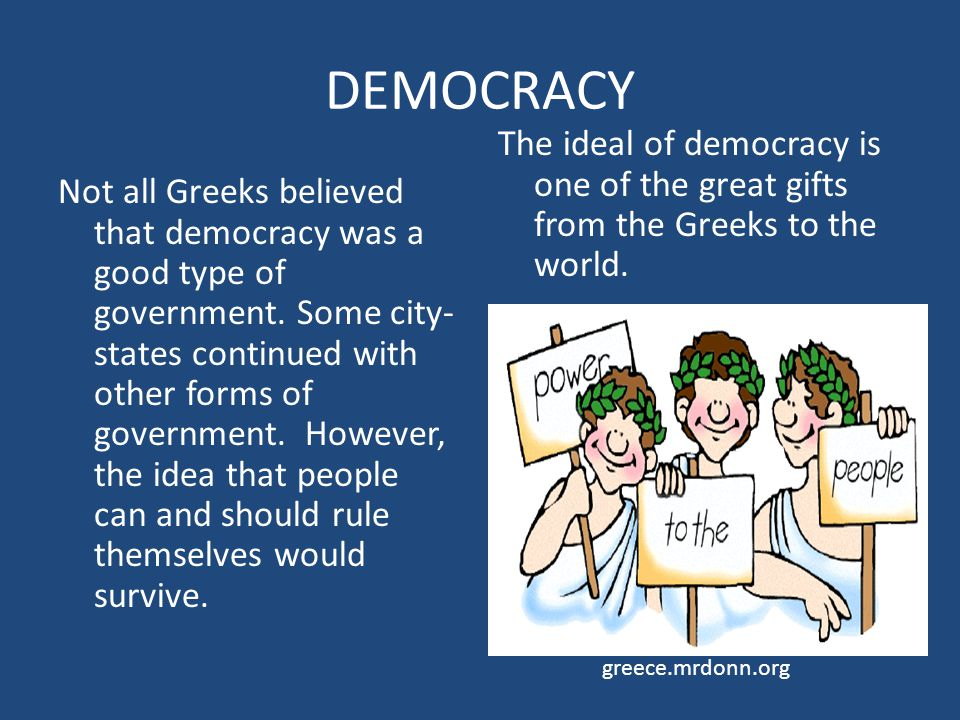 DEMOCRACY The ideal of democracy is one of the great gifts from the Greeks to the world.