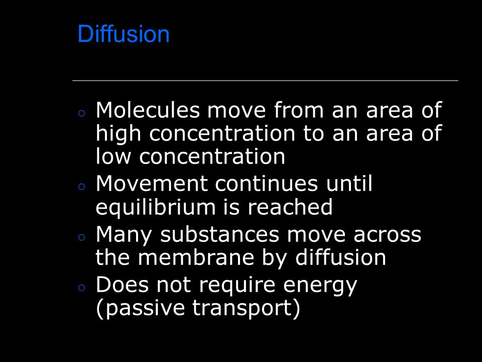 Diffusion Molecules move from an area of high concentration to an area of low concentration. Movement continues until equilibrium is reached.