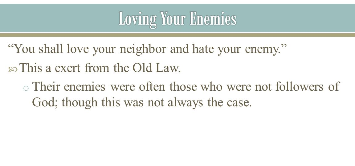 Loving Your Enemies You shall love your neighbor and hate your enemy. This a exert from the Old Law.