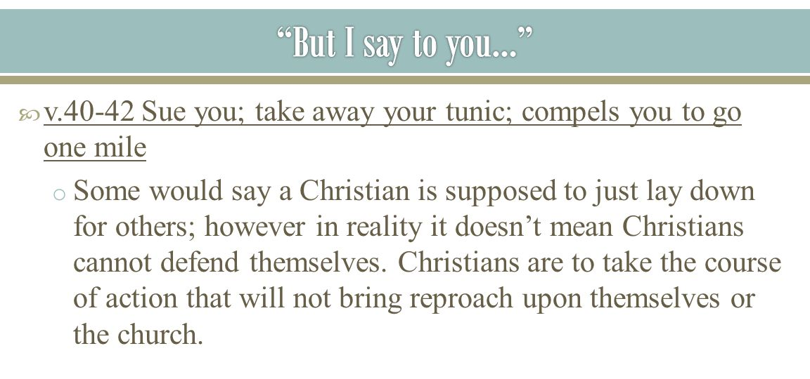 But I say to you… v.40-42 Sue you; take away your tunic; compels you to go one mile.