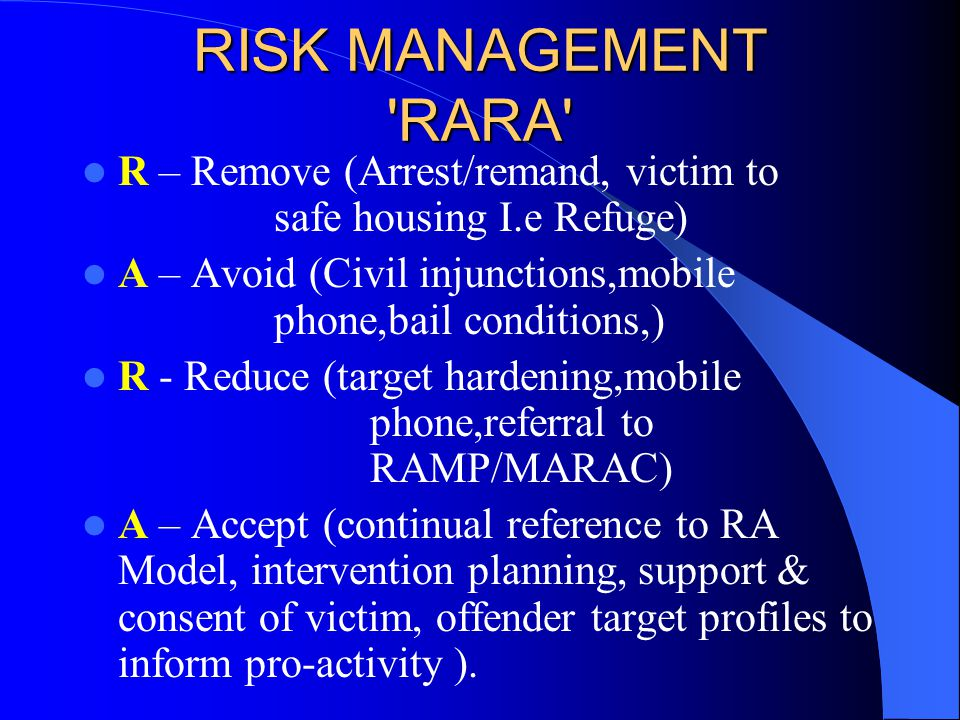 RISK MANAGEMENT RARA R – Remove (Arrest/remand, victim to safe housing I.e Refuge)