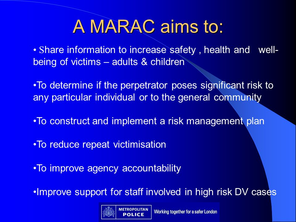 A MARAC aims to: Share information to increase safety , health and well-being of victims – adults & children.