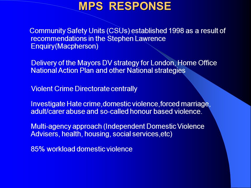MPS RESPONSE Community Safety Units (CSUs) established 1998 as a result of recommendations in the Stephen Lawrence Enquiry(Macpherson)