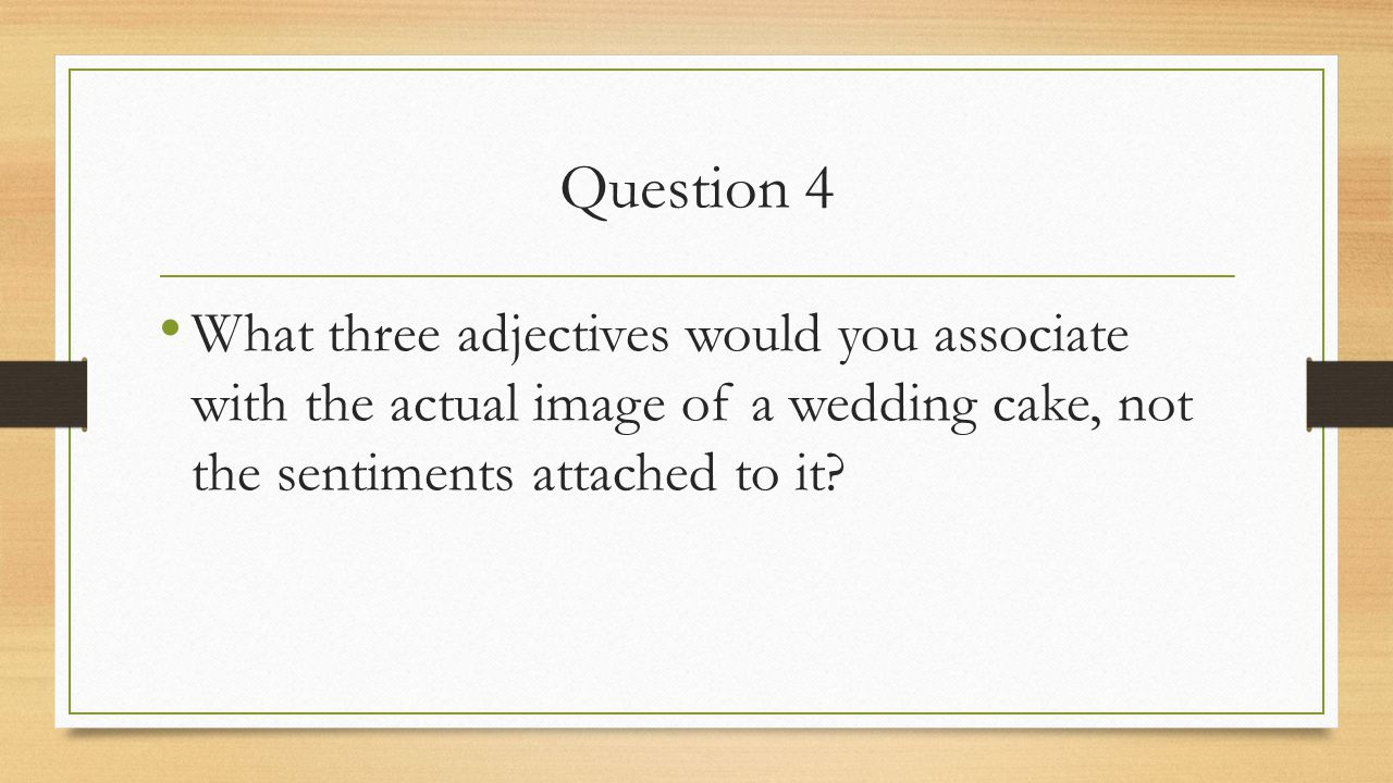 Question 4 What three adjectives would you associate with the actual image of a wedding cake, not the sentiments attached to it