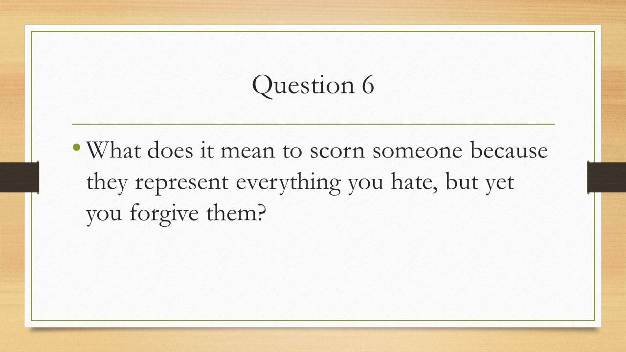 Question 6 What does it mean to scorn someone because they represent everything you hate, but yet you forgive them